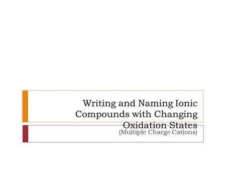 Writing and Naming Ionic Compounds with Changing Oxidation States (Multiple Charge Cations)
