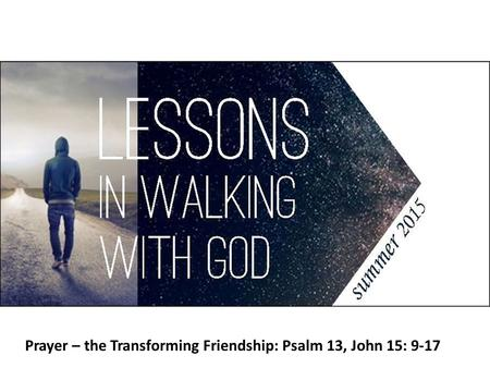 Prayer – the Transforming Friendship: Psalm 13, John 15: 9-17.