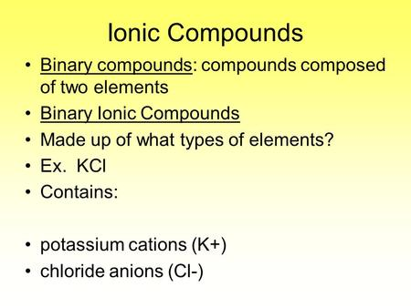 Ionic Compounds Binary compounds: compounds composed of two elements Binary Ionic Compounds Made up of what types of elements? Ex. KCl Contains: potassium.