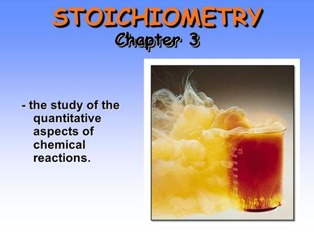 STOICHIOMETRY Chapter 3 - the study of the quantitative aspects of chemical reactions.