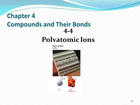 Chapter 4 Compounds and Their Bonds 4.4 Polyatomic Ions 1.