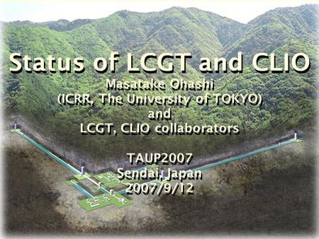 Status of LCGT and CLIO Masatake Ohashi (ICRR, The University of TOKYO) and LCGT, CLIO collaborators TAUP2007 Sendai, Japan 2007/9/12.