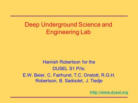 Deep Underground Science and Engineering Lab Hamish Robertson for the DUSEL S1 P/Is: E.W. Beier, C. Fairhurst, T.C. Onstott, R.G.H. Robertson, B. Sadoulet,