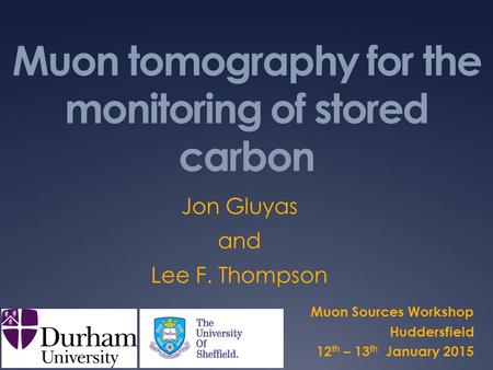 Muon tomography for the monitoring of stored carbon Muon Sources Workshop Huddersfield 12 th – 13 th January 2015 Jon Gluyas and Lee F. Thompson.