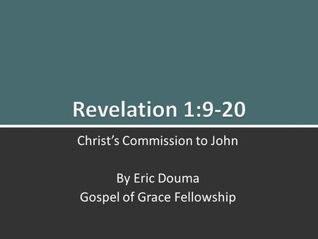 Revelation 1:9-20 Christ's Commission to John 1 Christ's Commission to John By Eric Douma Gospel of Grace Fellowship.