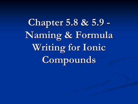 Chapter 5.8 & 5.9 - Naming & Formula Writing for Ionic Compounds.