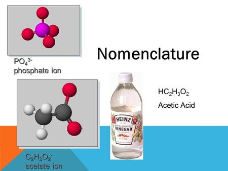 Nomenclature PO 4 3- phosphate ion C 2 H 3 O 2 - acetate ion HC 2 H 3 O 2 Acetic Acid.