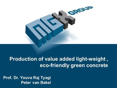 Production of value added light-weight, eco-friendly green concrete Prof. Dr. Youva Raj Tyagi Peter van Bakel.