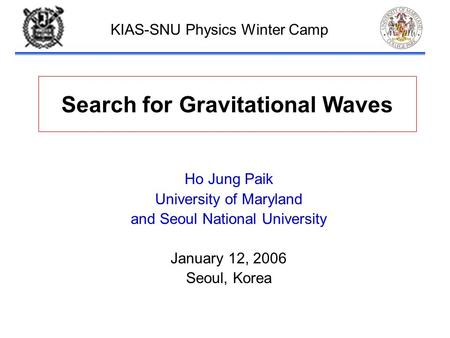 Paik-1 Search for Gravitational Waves Ho Jung Paik University of Maryland and Seoul National University January 12, 2006 Seoul, Korea KIAS-SNU Physics.