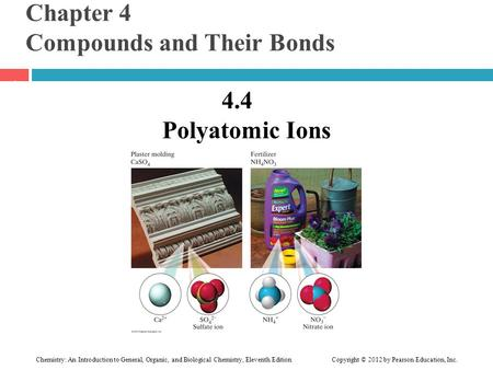 Chapter 4 Compounds and Their Bonds 4.4 Polyatomic Ions 1 Chemistry: An Introduction to General, Organic, and Biological Chemistry, Eleventh Edition Copyright.