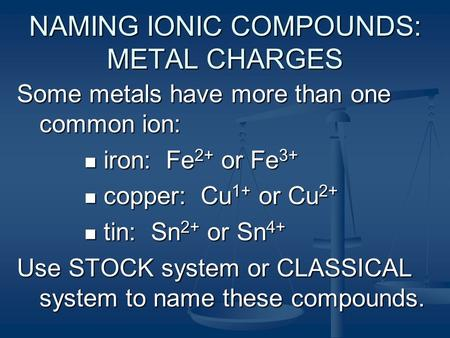 NAMING IONIC COMPOUNDS: METAL CHARGES Some metals have more than one common ion: iron: Fe 2+ or Fe 3+ iron: Fe 2+ or Fe 3+ copper: Cu 1+ or Cu 2+ copper: