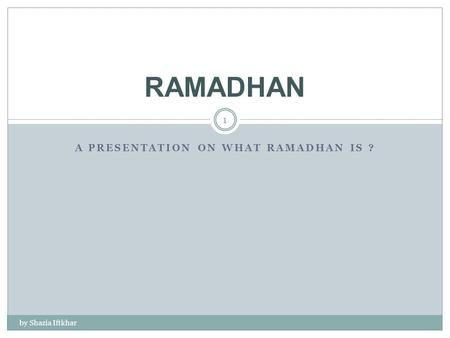 A PRESENTATION ON WHAT RAMADHAN IS ? by Shazia Iftkhar 1 RAMADHAN.