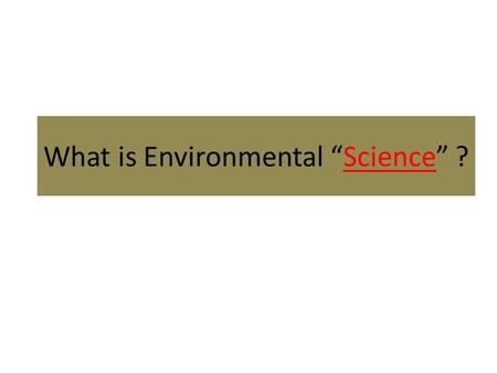 "What is Environmental ""Science"" ?. A mix of sciences (ecology, chemistry, biology, math) and social studies (municipal, Provincial, and National government,"