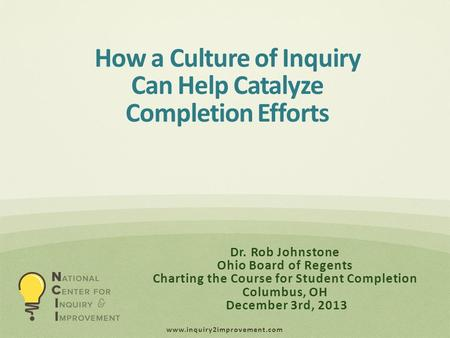 Www.inquiry2improvement.com Dr. Rob Johnstone Ohio Board of Regents Charting the Course for Student Completion Columbus, OH December 3rd, 2013 How a Culture.