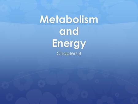 Metabolism and Energy Chapters 8.