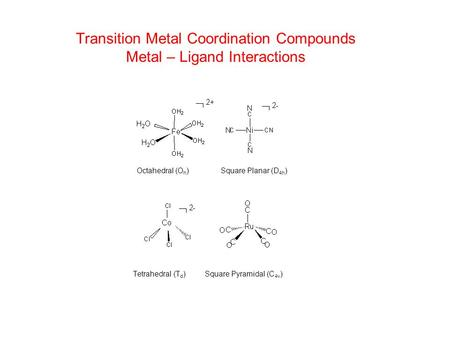 Transition Metal Coordination Compounds Metal – Ligand Interactions Tetrahedral (T d ) Square Pyramidal (C 4v ) Octahedral (O h ) Square Planar (D 4h )