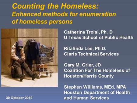 Counting the Homeless: Enhanced methods for enumeration of homeless persons Catherine Troisi, Ph. D U Texas School of Public Health Ritalinda Lee, Ph.D.