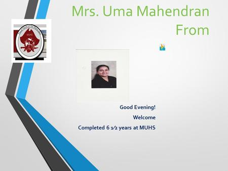 Mrs. Uma Mahendran From Good Evening! Welcome Completed 6 1⁄2 years at MUHS.