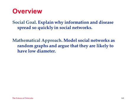 The Science of Networks 6.1 Overview Social Goal. Explain why information and disease spread so quickly in social networks. Mathematical Approach. Model.