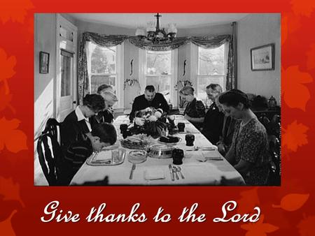Give thanks to the Lord. Psalm 100  For what were the pilgrims thankful?  For what are you thankful?  For what SHOULD we be thankful?