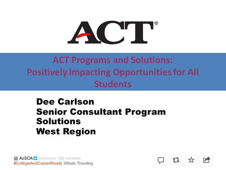 ACT Programs and Solutions: Positively Impacting Opportunities for All Students Dee Carlson Senior Consultant Program Solutions West Region.