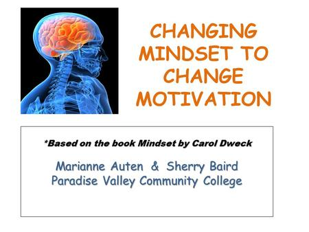 *Based on the book Mindset by Carol Dweck Marianne Auten & Sherry Baird Paradise Valley Community College CHANGING MINDSET TO CHANGE MOTIVATION.
