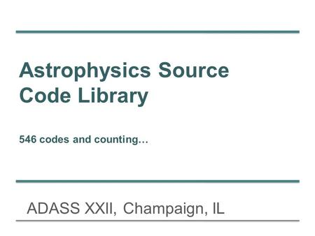 Astrophysics Source Code Library 546 codes and counting… ADASS XXII, Champaign, IL.