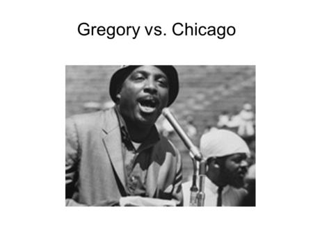 Gregory vs. Chicago. Background Argued in Dec. 1968 and decided on Mar. 1969: Originated: In 1966, a protest was held in Chicago led by a man named Dick.