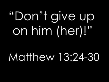 """Don't give up on him (her)!"" Matthew 13:24-30. The Gospel of Matthew is a manual for discipleship for those who enter the kingdom. A key element in discipleship."