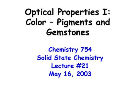 Optical Properties I: Color – Pigments and Gemstones Chemistry 754 Solid State Chemistry Lecture #21 May 16, 2003.