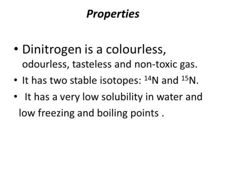 Properties Dinitrogen is a colourless, odourless, tasteless and non-toxic gas. It has two stable isotopes: 14 N and 15 N. It has a very low solubility.