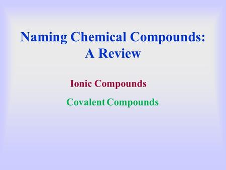 Naming Chemical Compounds: A Review Ionic Compounds Covalent Compounds.