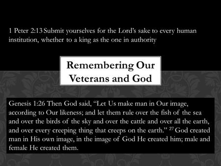 Remembering Our Veterans and God 1 Peter 2:13 Submit yourselves for the Lord's sake to every human institution, whether to a king as the one in authority.