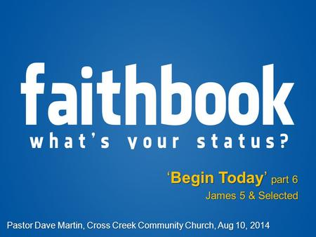 'Begin Today' part 6 James 5 & Selected Pastor Dave Martin, Cross Creek Community Church, Aug 10, 2014.