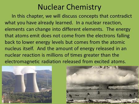 Nuclear Chemistry In this chapter, we will discuss concepts that contradict what you have already learned. In a nuclear reaction, elements can change.