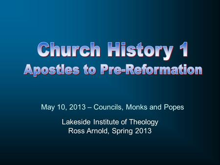 Lakeside Institute of Theology Ross Arnold, Spring 2013 May 10, 2013 – Councils, Monks and Popes.