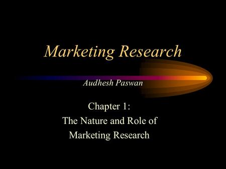Marketing Research Audhesh Paswan Chapter 1: The Nature and Role of Marketing Research.