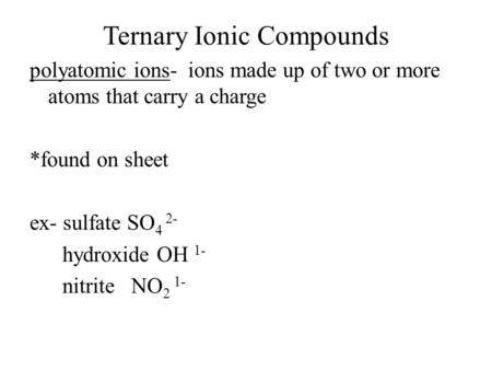 Ternary Ionic Compounds polyatomic ions- ions made up of two or more atoms that carry a charge *found on sheet ex- sulfate SO 4 2- hydroxide OH 1- nitrite.