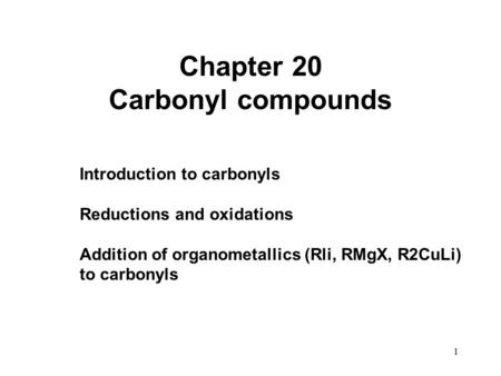1 Chapter 20 Carbonyl compounds Introduction to carbonyls Reductions and oxidations Addition of organometallics (Rli, RMgX, R2CuLi) to carbonyls.