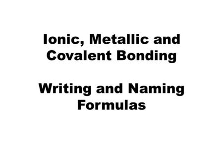 Ionic, Metallic and Covalent Bonding Writing and Naming Formulas.