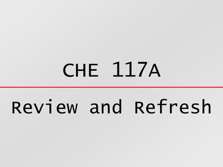 CHE 117A Review and Refresh.  Every Substance is composed of atoms  An atom is the smallest possible particle of a substance  Atoms are extremely small.