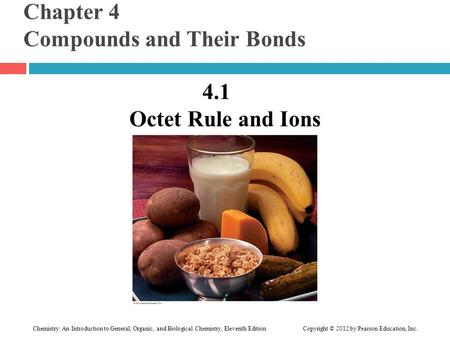 Chapter 4 Compounds and Their Bonds 4.1 Octet Rule and Ions 1 Chemistry: An Introduction to General, Organic, and Biological Chemistry, Eleventh Edition.
