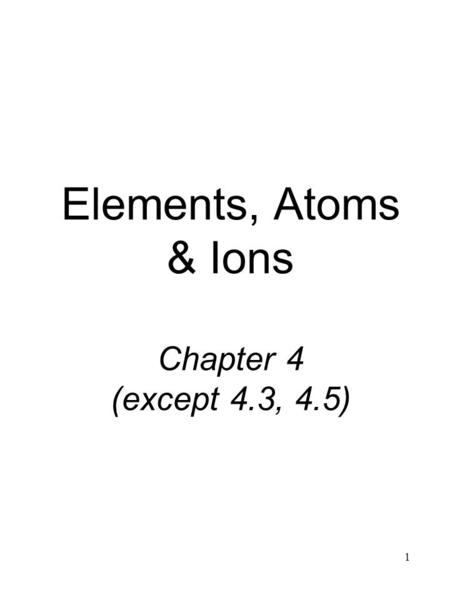 1 Elements, Atoms & Ions Chapter 4 (except 4.3, 4.5)