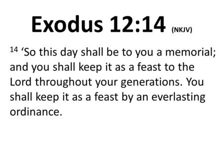 Exodus 12:14 (NKJV) 14 'So this day shall be to you a memorial; and you shall keep it as a feast to the Lord throughout your generations. You shall keep.