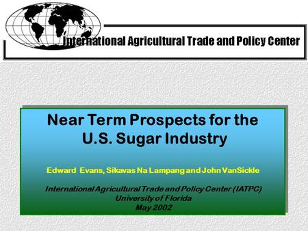 Near Term Prospects for the U.S. Sugar Industry Edward Evans, Sikavas Na Lampang and John VanSickle International Agricultural Trade and Policy Center.
