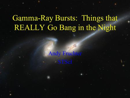 Gamma-Ray Bursts: Things that REALLY Go Bang in the Night Andy Fruchter STScI.