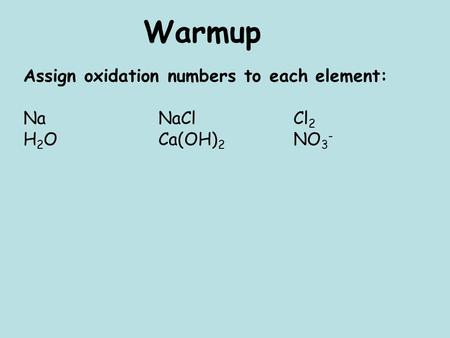 Warmup Assign oxidation numbers to each element: NaNaClCl 2 H 2 O Ca(OH) 2 NO 3 -