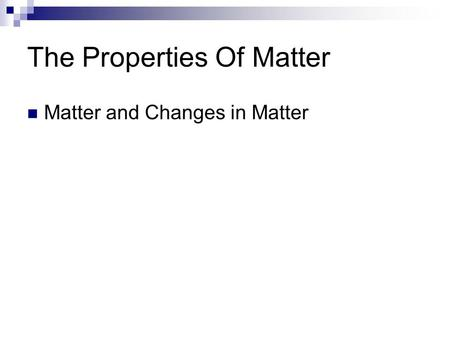 The Properties Of Matter Matter and Changes in Matter.