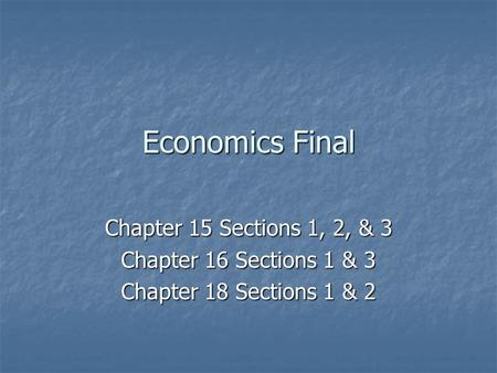 Economics Final Chapter 15 Sections 1, 2, & 3 Chapter 16 Sections 1 & 3 Chapter 18 Sections 1 & 2.
