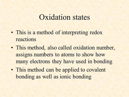 Oxidation states This is a method of interpreting redox reactions This method, also called oxidation number, assigns numbers to atoms to show how many.